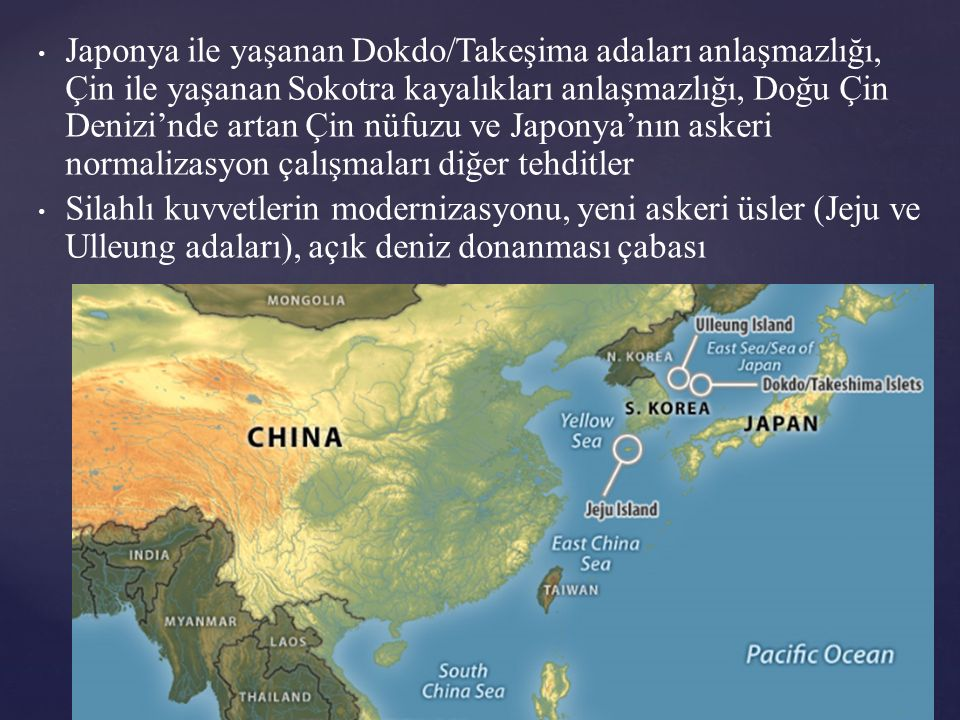 Japonya ile yaşanan Dokdo/Takeşima adaları anlaşmazlığı, Çin ile yaşanan Sokotra kayalıkları anlaşmazlığı, Doğu Çin Denizi'nde artan Çin nüfuzu ve Japonya'nın askeri normalizasyon çalışmaları diğer tehditler