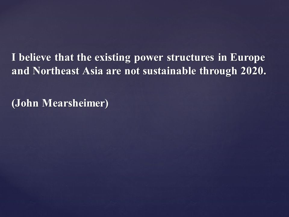 I believe that the existing power structures in Europe and Northeast Asia are not sustainable through 2020.