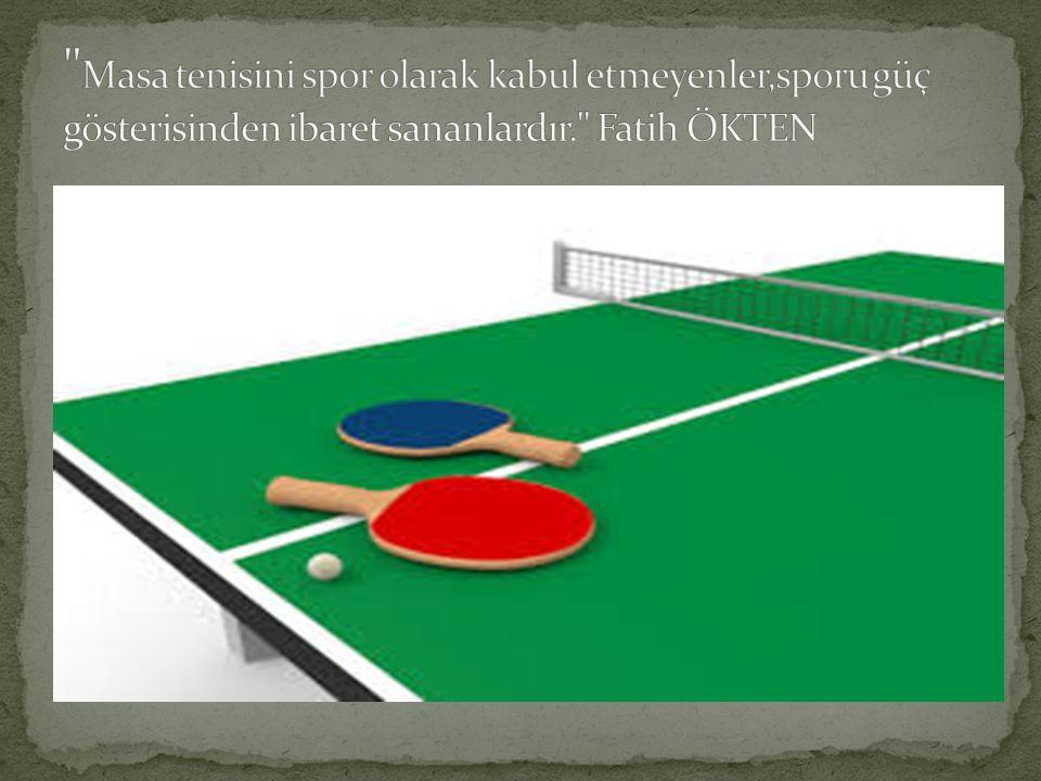 Masa tenisini spor olarak kabul etmeyenler,sporu güç gösterisinden ibaret sananlardır. Fatih ÖKTEN
