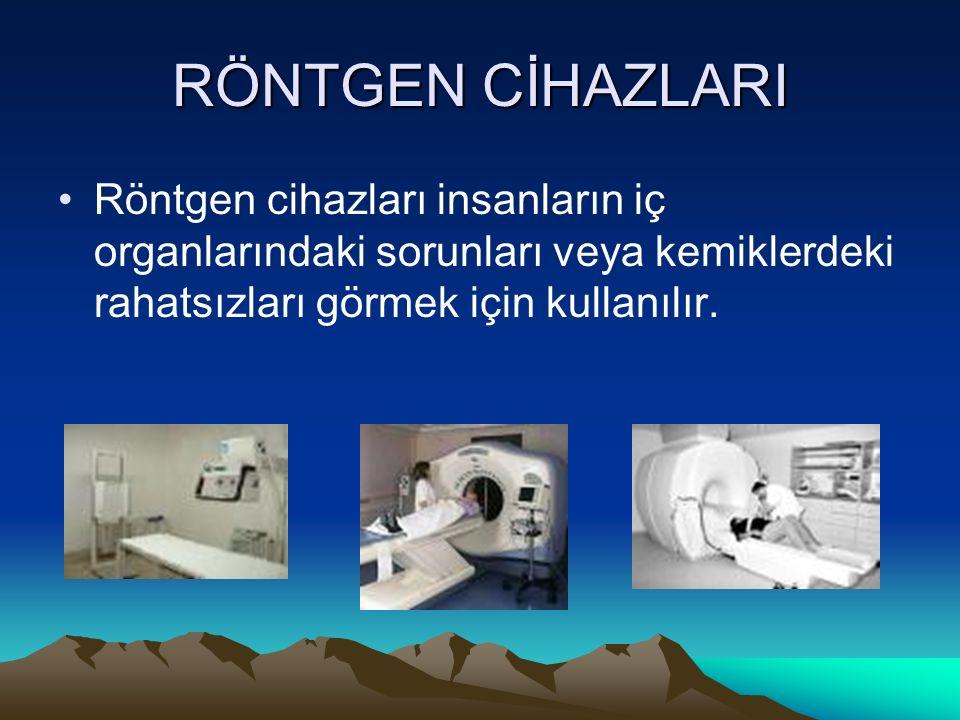 RÖNTGEN CİHAZLARI Röntgen cihazları insanların iç organlarındaki sorunları veya kemiklerdeki rahatsızları görmek için kullanılır.
