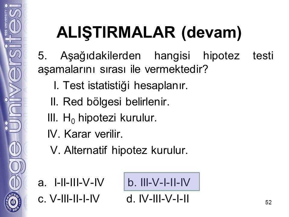 ALIŞTIRMALAR (devam) 5. Aşağıdakilerden hangisi hipotez testi aşamalarını sırası ile vermektedir I. Test istatistiği hesaplanır.