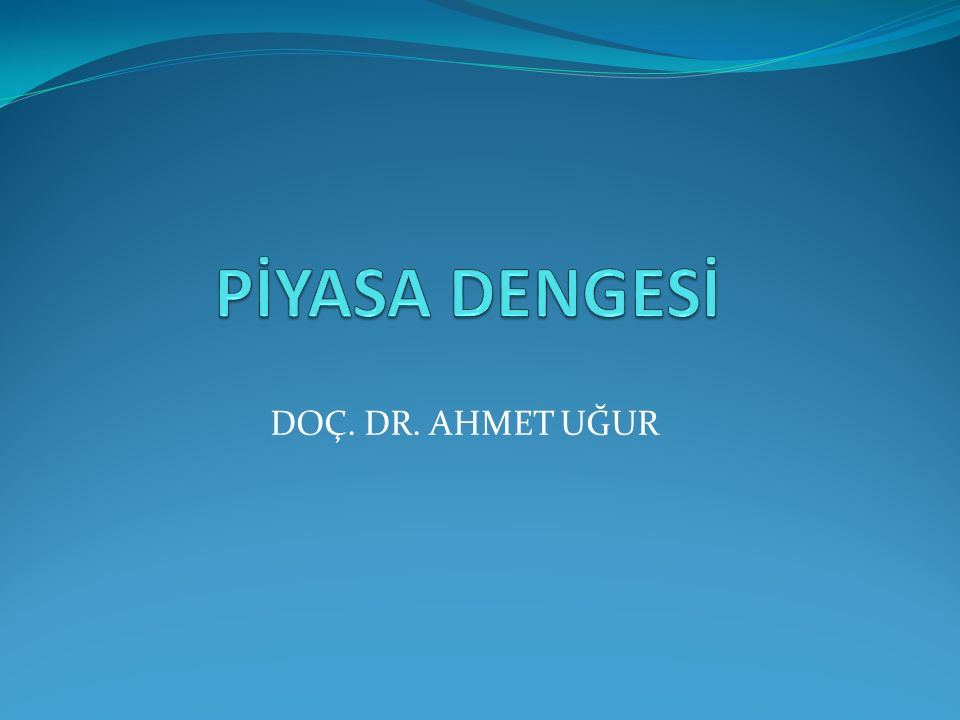 PİYASA DENGESİ DOÇ. DR. AHMET UĞUR