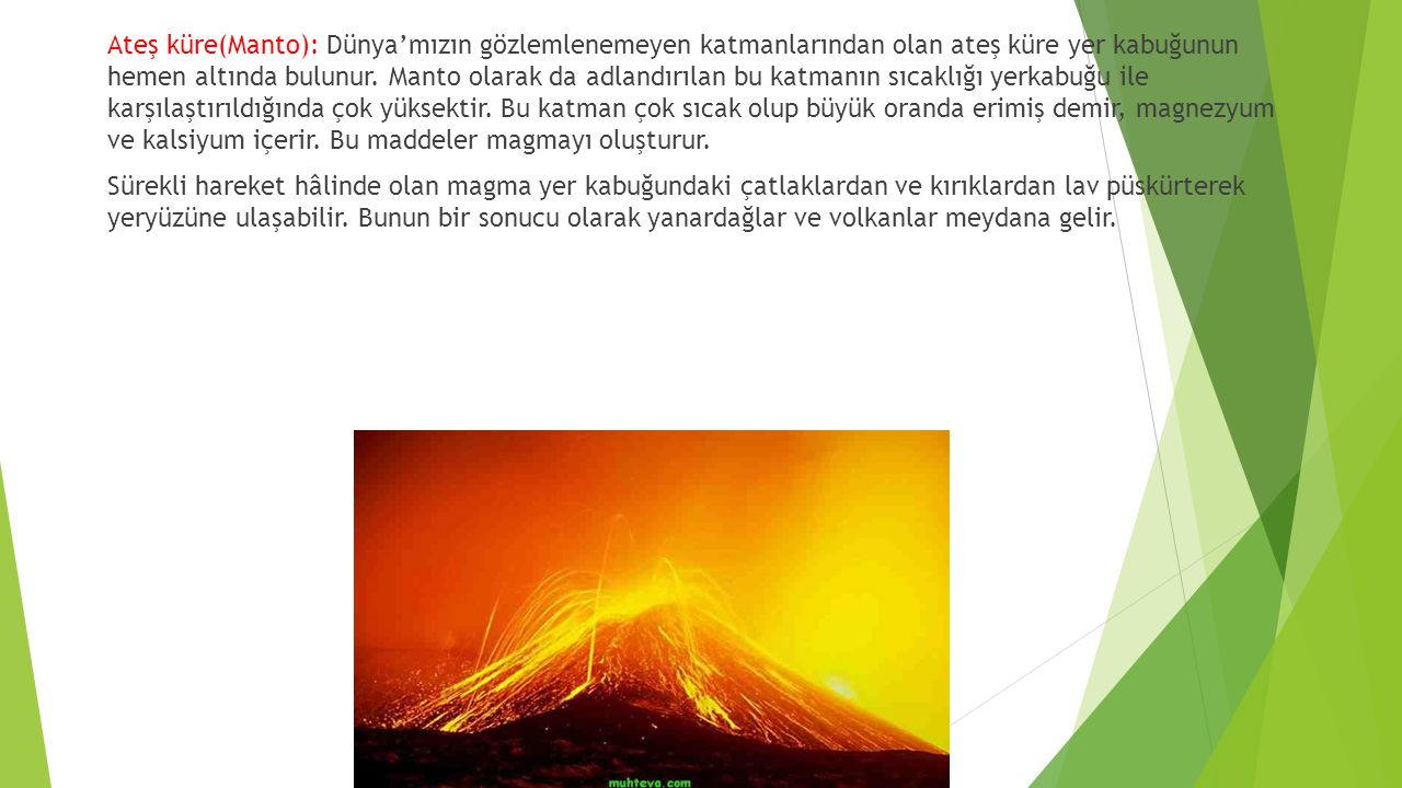 Ateş küre(Manto): Dünya'mızın gözlemlenemeyen katmanlarından olan ateş küre yer kabuğunun hemen altında bulunur.