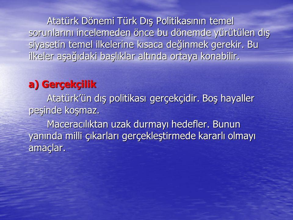 Atatürk'ün dış politikası gerçekçidir. Boş hayaller peşinde koşmaz.