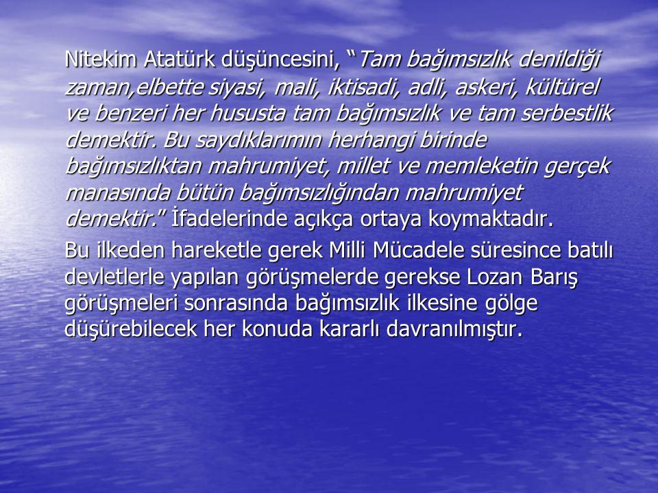 Nitekim Atatürk düşüncesini, Tam bağımsızlık denildiği zaman,elbette siyasi, mali, iktisadi, adli, askeri, kültürel ve benzeri her hususta tam bağımsızlık ve tam serbestlik demektir. Bu saydıklarımın herhangi birinde bağımsızlıktan mahrumiyet, millet ve memleketin gerçek manasında bütün bağımsızlığından mahrumiyet demektir. İfadelerinde açıkça ortaya koymaktadır.