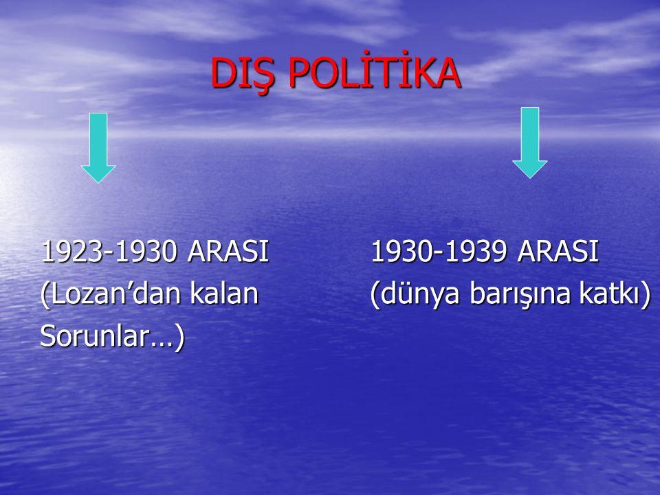 DIŞ POLİTİKA 1923-1930 ARASI 1930-1939 ARASI (Lozan'dan kalan (dünya barışına katkı) Sorunlar…)