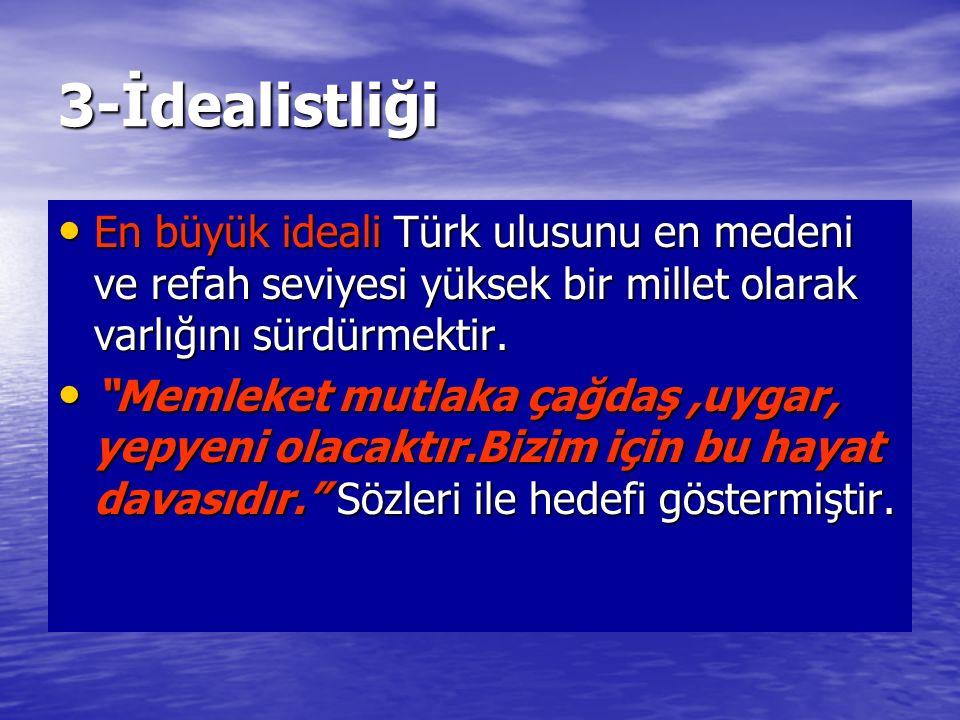 3-İdealistliği En büyük ideali Türk ulusunu en medeni ve refah seviyesi yüksek bir millet olarak varlığını sürdürmektir.