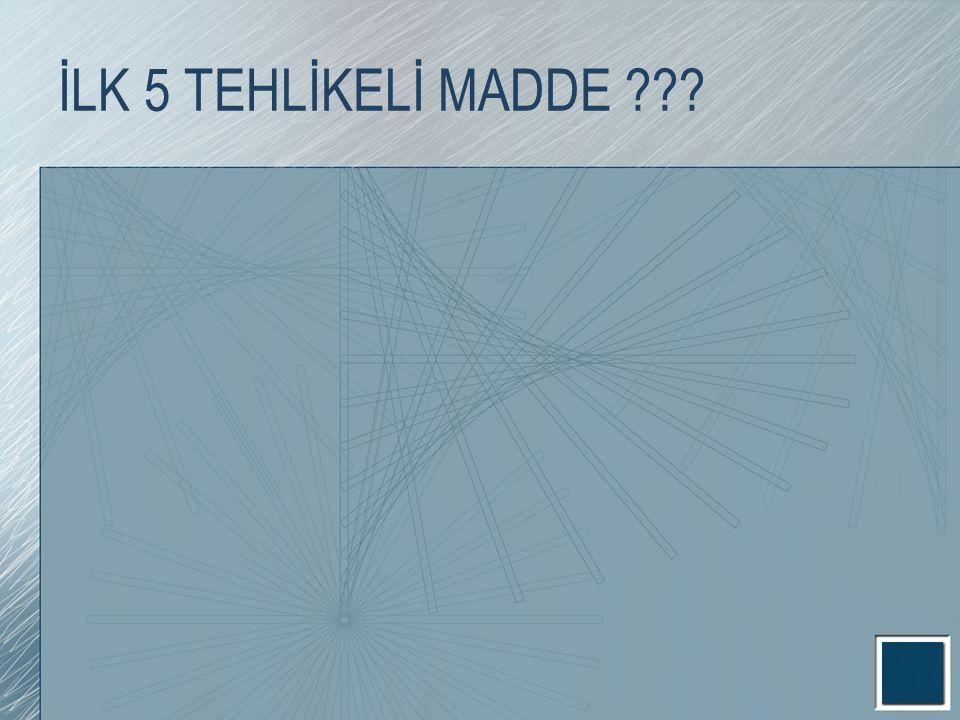 İLK 5 TEHLİKELİ MADDE