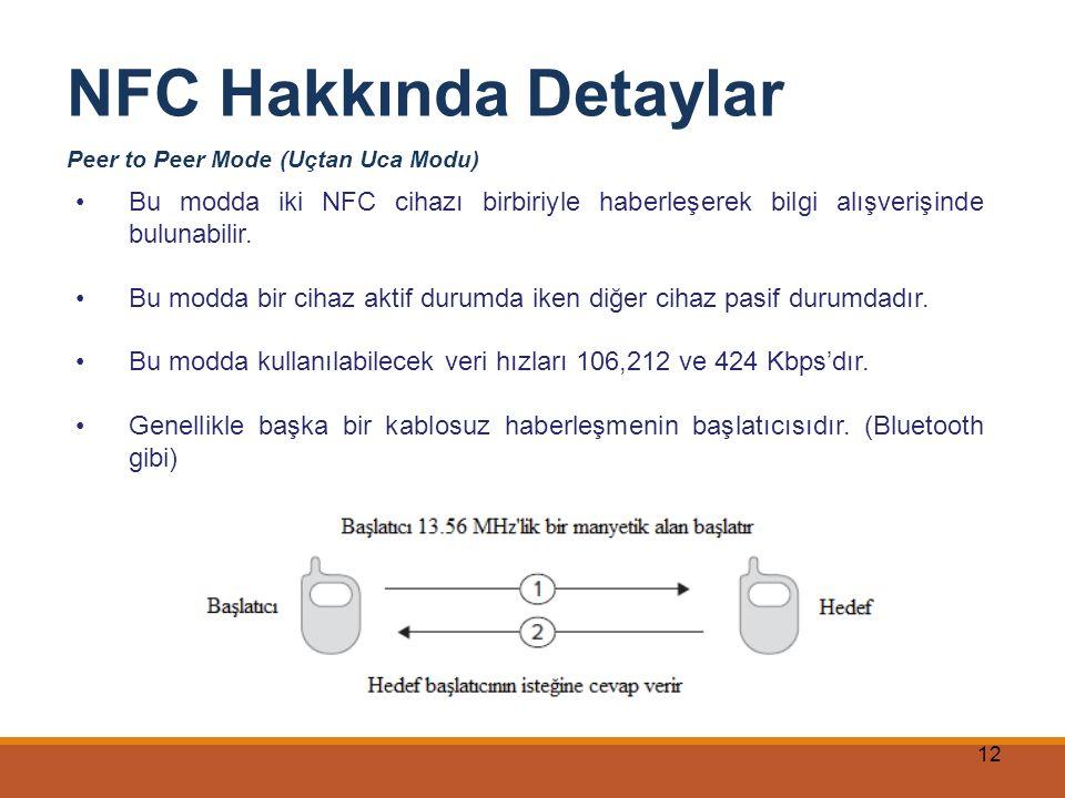NFC Hakkında Detaylar Peer to Peer Mode (Uçtan Uca Modu) Bu modda iki NFC cihazı birbiriyle haberleşerek bilgi alışverişinde bulunabilir.