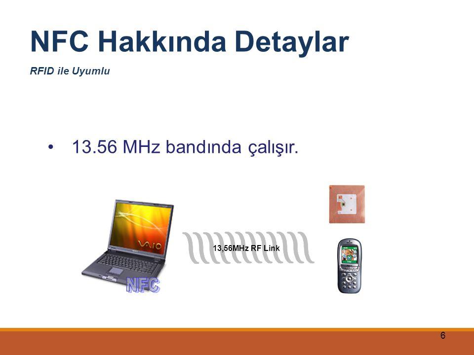 NFC Hakkında Detaylar 13.56 MHz bandında çalışır. NFC RFID ile Uyumlu