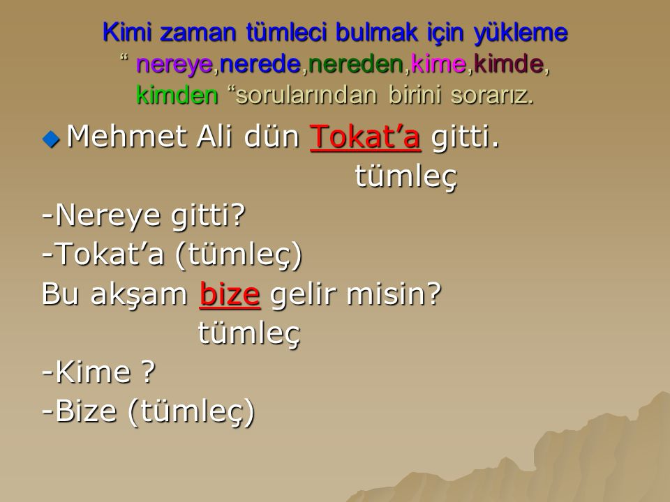 Mehmet Ali dün Tokat'a gitti. tümleç -Nereye gitti -Tokat'a (tümleç)