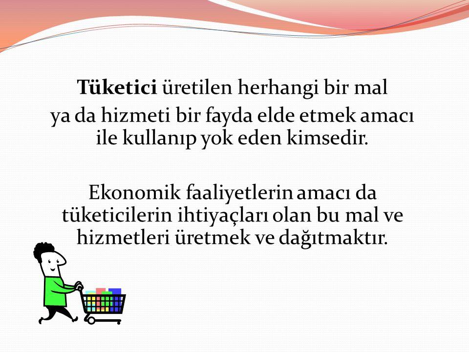 Tüketici üretilen herhangi bir mal ya da hizmeti bir fayda elde etmek amacı ile kullanıp yok eden kimsedir.
