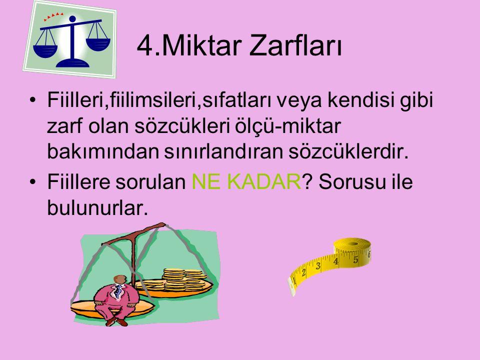4.Miktar Zarfları Fiilleri,fiilimsileri,sıfatları veya kendisi gibi zarf olan sözcükleri ölçü-miktar bakımından sınırlandıran sözcüklerdir.
