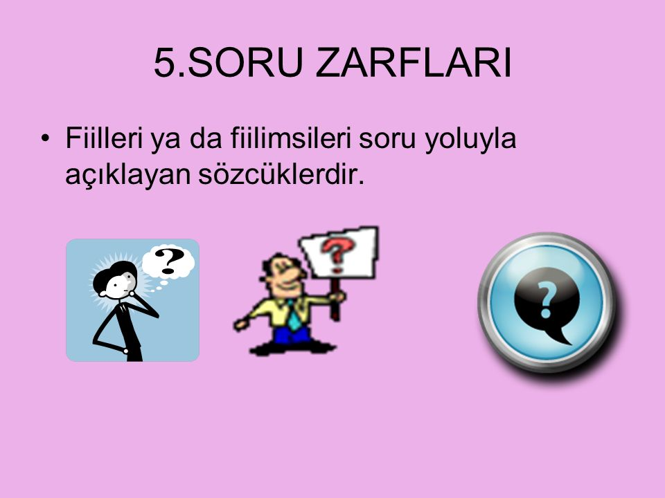 5.SORU ZARFLARI Fiilleri ya da fiilimsileri soru yoluyla açıklayan sözcüklerdir.