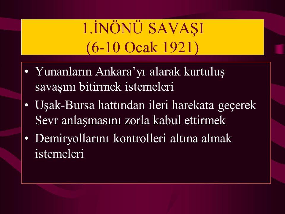 1.İNÖNÜ SAVAŞI (6-10 Ocak 1921) Yunanların Ankara'yı alarak kurtuluş savaşını bitirmek istemeleri.