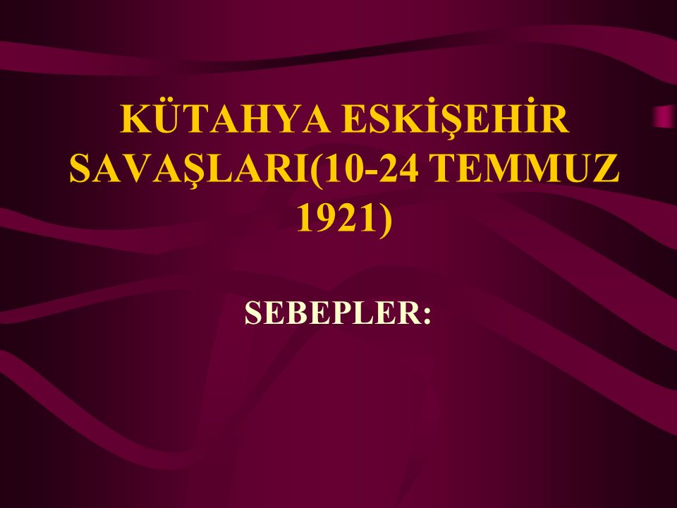 KÜTAHYA ESKİŞEHİR SAVAŞLARI(10-24 TEMMUZ 1921)