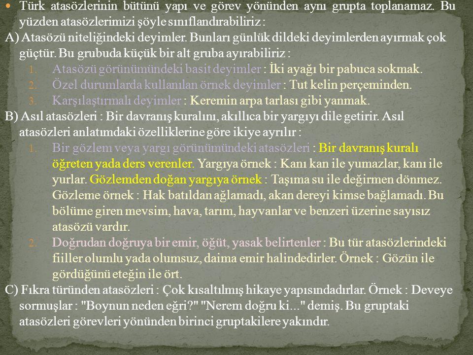 Türk atasözlerinin bütünü yapı ve görev yönünden aynı grupta toplanamaz. Bu yüzden atasözlerimizi şöyle sınıflandırabiliriz :