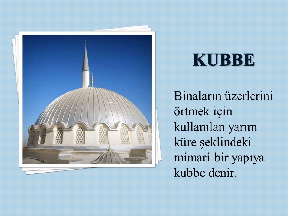 KUBBE Binaların üzerlerini örtmek için kullanılan yarım küre şeklindeki mimari bir yapıya kubbe denir.