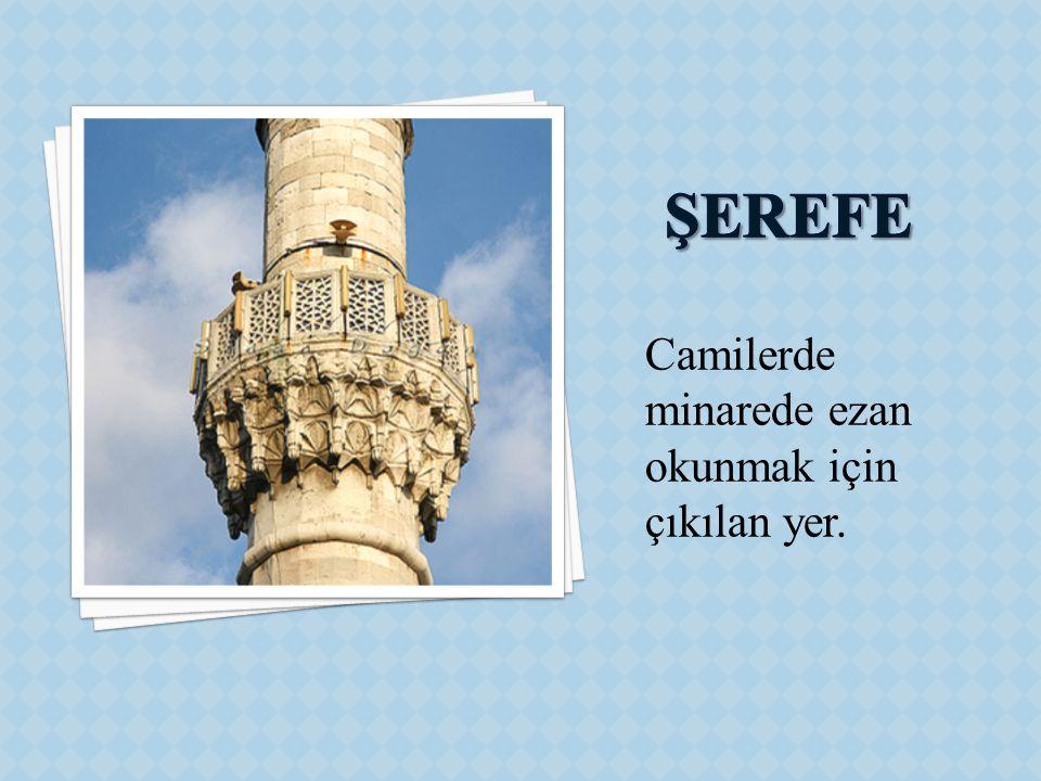 ŞEREFE Camilerde minarede ezan okunmak için çıkılan yer.