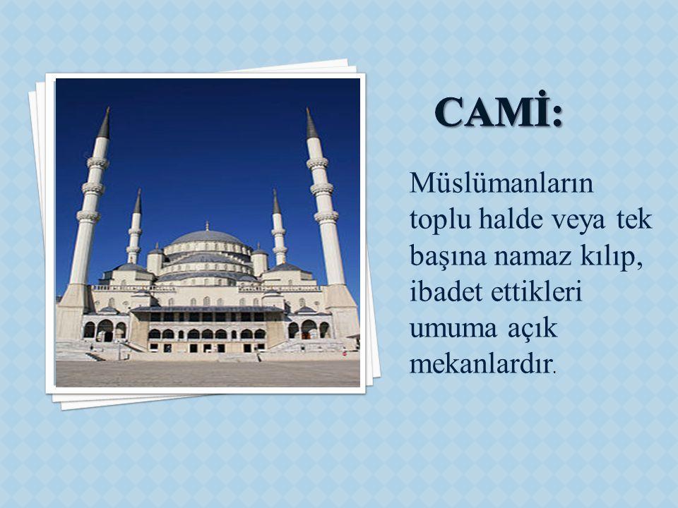 CAMİ: Müslümanların toplu halde veya tek başına namaz kılıp, ibadet ettikleri umuma açık mekanlardır.