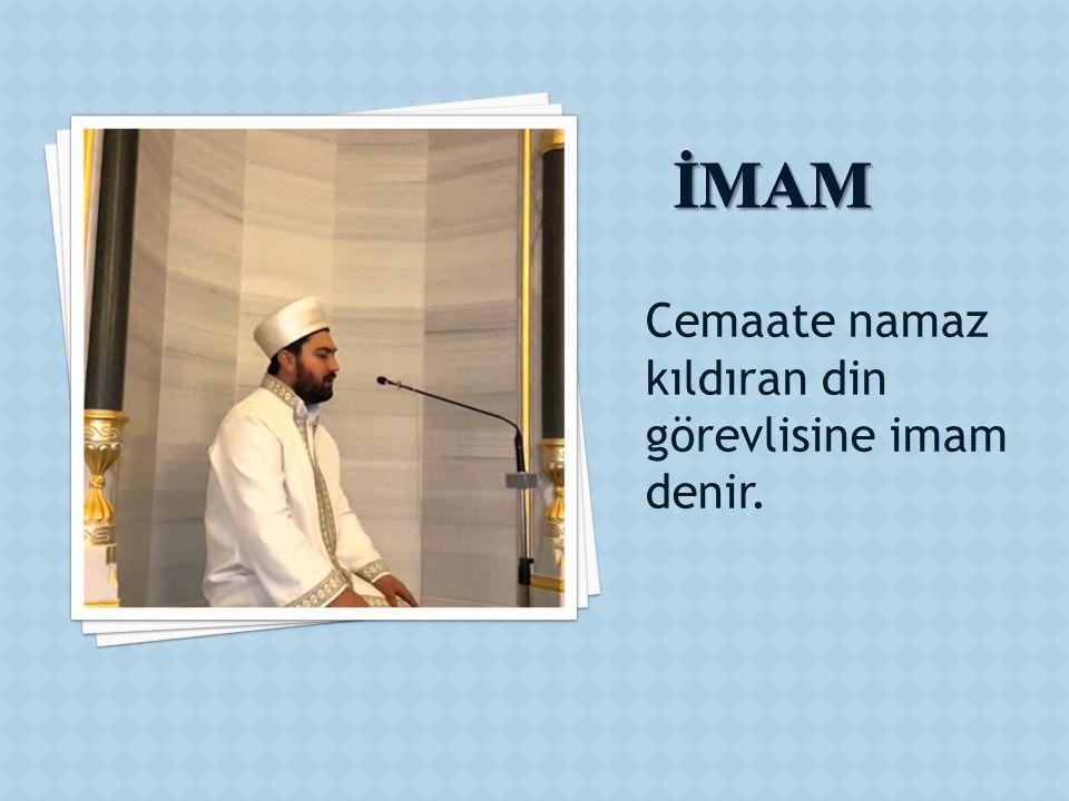 İMAM Cemaate namaz kıldıran din görevlisine imam denir.