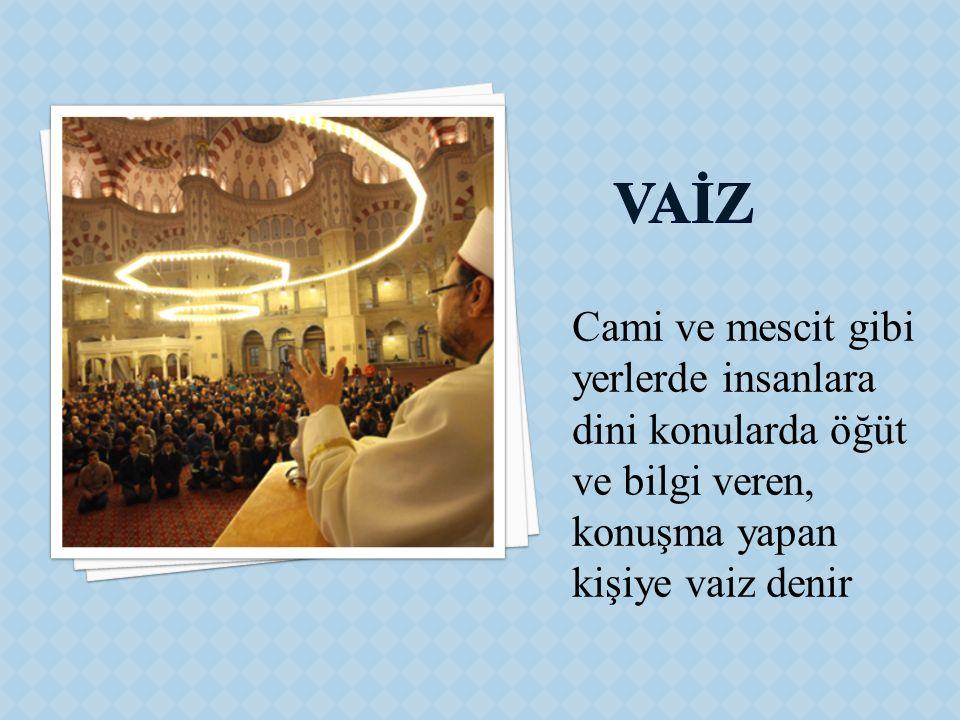 VAİZ Cami ve mescit gibi yerlerde insanlara dini konularda öğüt ve bilgi veren, konuşma yapan kişiye vaiz denir.