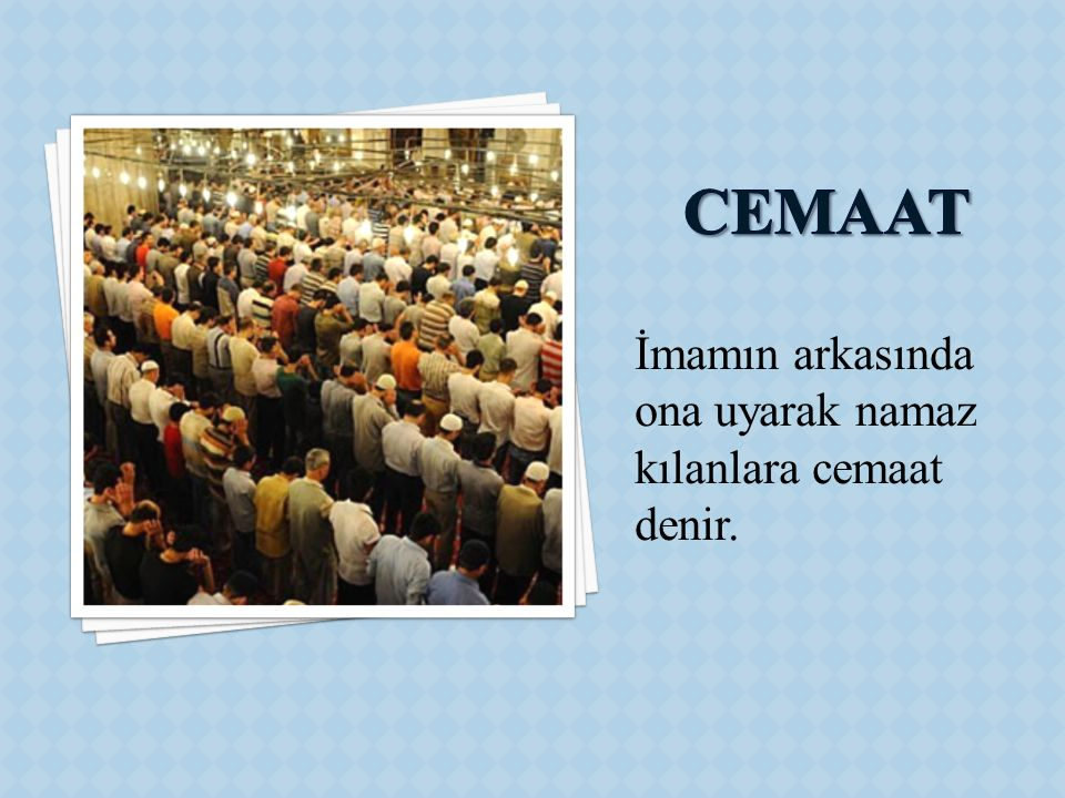 CEMAAT İmamın arkasında ona uyarak namaz kılanlara cemaat denir.