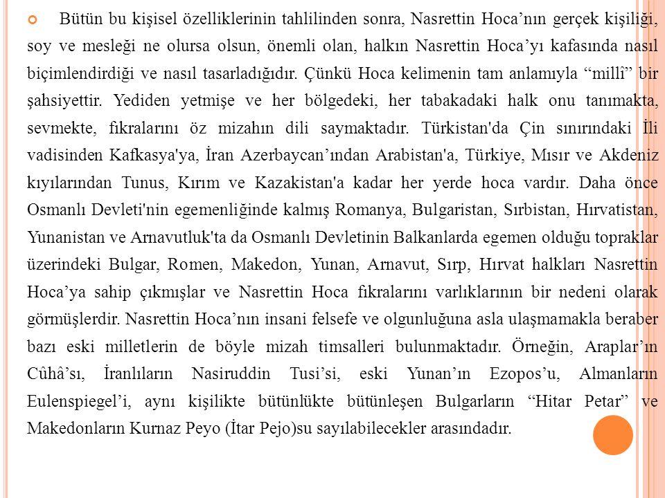 Bütün bu kişisel özelliklerinin tahlilinden sonra, Nasrettin Hoca'nın gerçek kişiliği, soy ve mesleği ne olursa olsun, önemli olan, halkın Nasrettin Hoca'yı kafasında nasıl biçimlendirdiği ve nasıl tasarladığıdır.