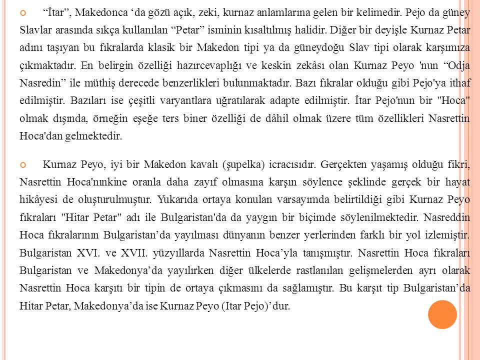 İtar , Makedonca 'da gözü açık, zeki, kurnaz anlamlarına gelen bir kelimedir. Pejo da güney Slavlar arasında sıkça kullanılan Petar isminin kısaltılmış halidir. Diğer bir deyişle Kurnaz Petar adını taşıyan bu fıkralarda klasik bir Makedon tipi ya da güneydoğu Slav tipi olarak karşımıza çıkmaktadır. En belirgin özelliği hazırcevaplığı ve keskin zekâsı olan Kurnaz Peyo nun Odja Nasredin ile müthiş derecede benzerlikleri bulunmaktadır. Bazı fıkralar olduğu gibi Pejo ya ithaf edilmiştir. Bazıları ise çeşitli varyantlara uğratılarak adapte edilmiştir. İtar Pejo nun bir Hoca olmak dışında, örneğin eşeğe ters biner özelliği de dâhil olmak üzere tüm özellikleri Nasrettin Hoca dan gelmektedir.
