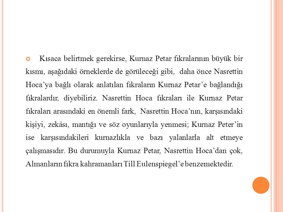 Kısaca belirtmek gerekirse, Kurnaz Petar fıkralarının büyük bir kısmı, aşağıdaki örneklerde de görüleceği gibi, daha önce Nasrettin Hoca'ya bağlı olarak anlatılan fıkraların Kurnaz Petar'e bağlandığı fıkralardır, diyebiliriz.