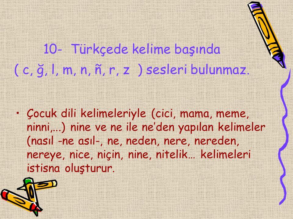 10- Türkçede kelime başında ( c, ğ, l, m, n, ñ, r, z ) sesleri bulunmaz.