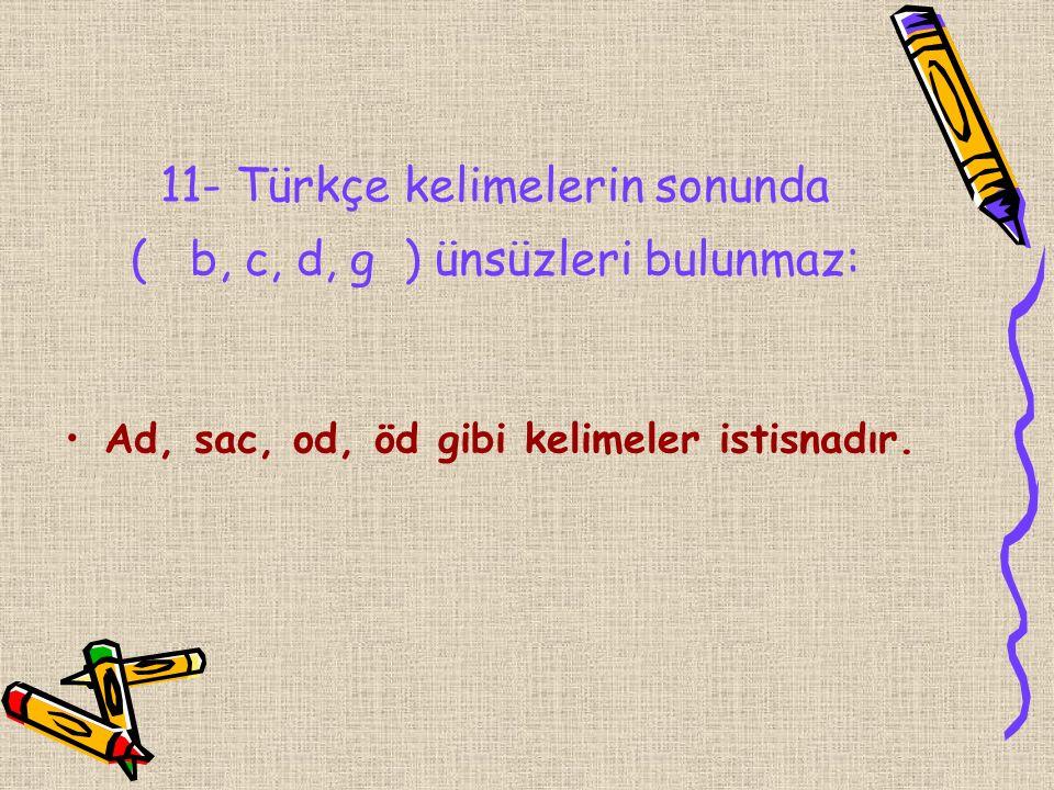 11- Türkçe kelimelerin sonunda ( b, c, d, g ) ünsüzleri bulunmaz: