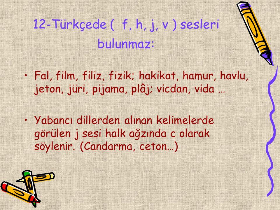 12-Türkçede ( f, h, j, v ) sesleri bulunmaz: