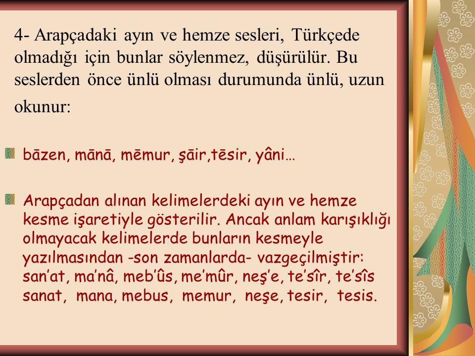 4- Arapçadaki ayın ve hemze sesleri, Türkçede olmadığı için bunlar söylenmez, düşürülür. Bu seslerden önce ünlü olması durumunda ünlü, uzun okunur: