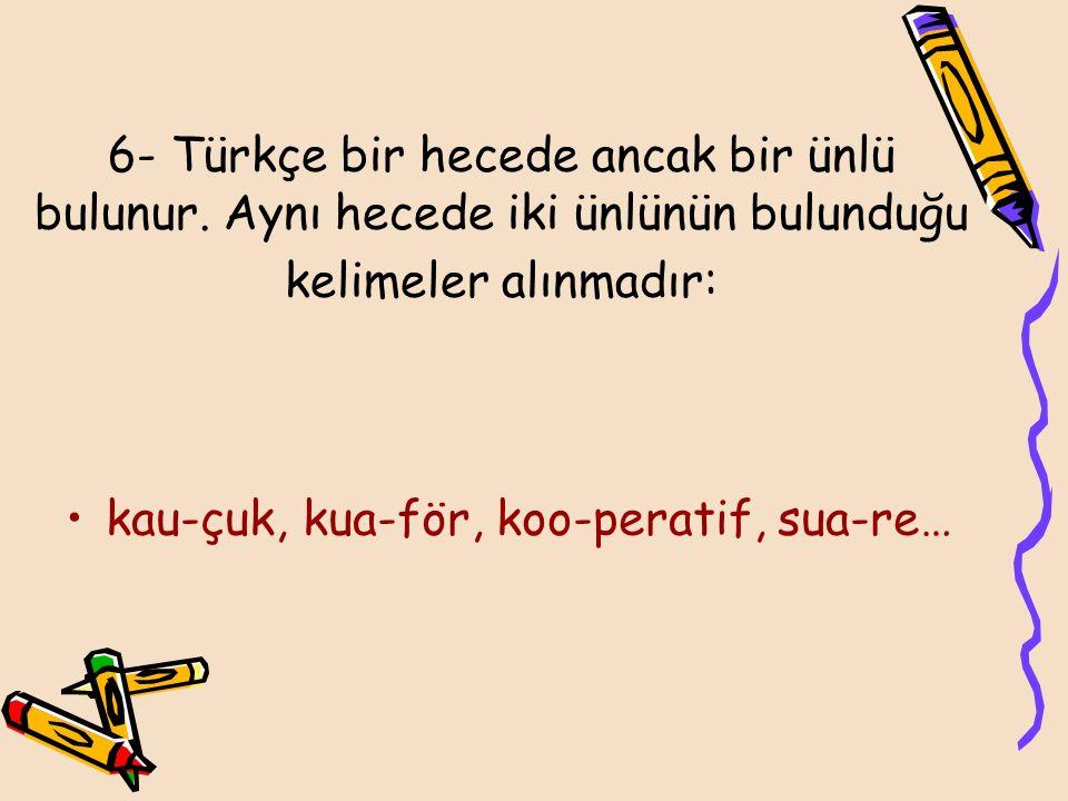 6- Türkçe bir hecede ancak bir ünlü bulunur