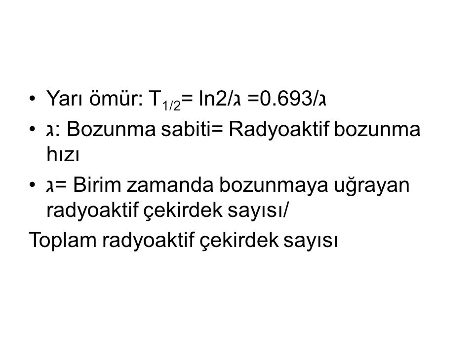 Yarı ömür: T1/2= ln2/ג =0.693/ג ג: Bozunma sabiti= Radyoaktif bozunma hızı. ג= Birim zamanda bozunmaya uğrayan radyoaktif çekirdek sayısı/
