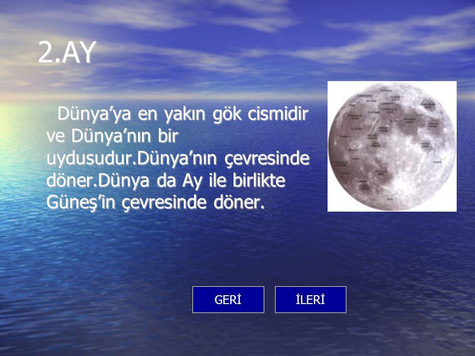 2.AY Dünya'ya en yakın gök cismidir ve Dünya'nın bir uydusudur.Dünya'nın çevresinde döner.Dünya da Ay ile birlikte Güneş'in çevresinde döner.
