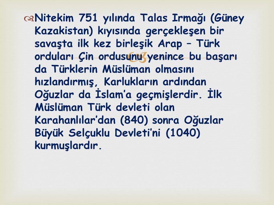 Nitekim 751 yılında Talas Irmağı (Güney Kazakistan) kıyısında gerçekleşen bir savaşta ilk kez birleşik Arap – Türk orduları Çin ordusunu yenince bu başarı da Türklerin Müslüman olmasını hızlandırmış, Karlukların ardından Oğuzlar da İslam'a geçmişlerdir.