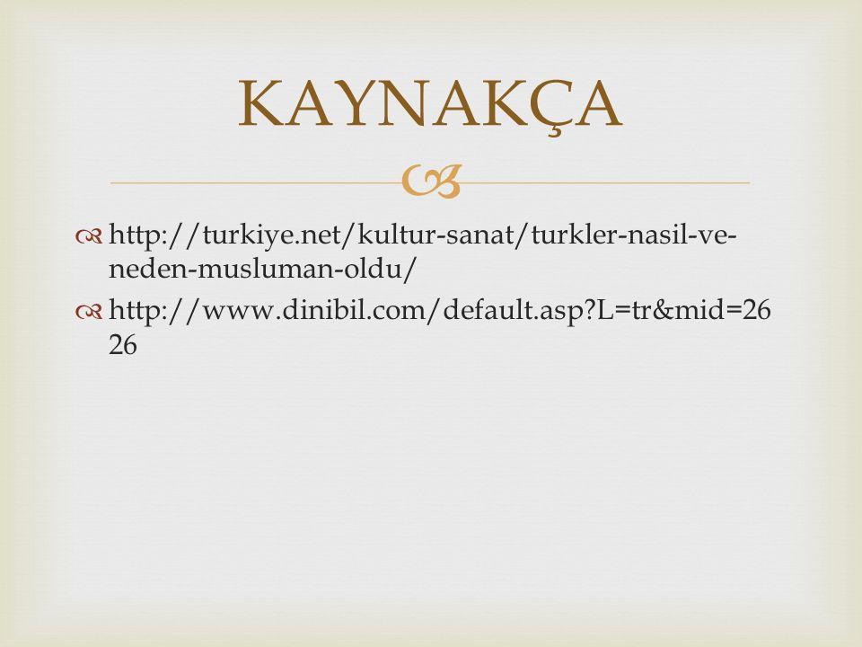 KAYNAKÇA http://turkiye.net/kultur-sanat/turkler-nasil-ve-neden-musluman-oldu/ http://www.dinibil.com/default.asp L=tr&mid=2626.
