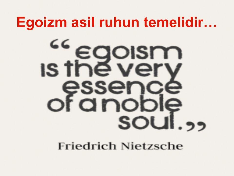 Egoizm asil ruhun temelidir…