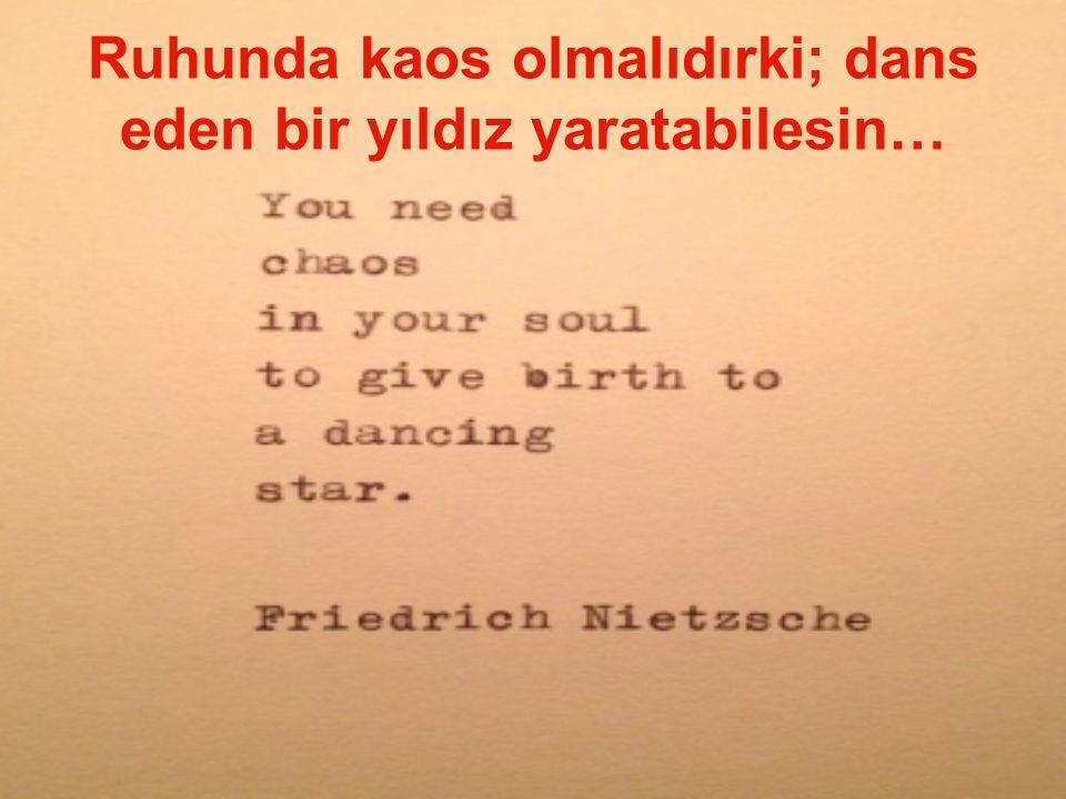 Ruhunda kaos olmalıdırki; dans eden bir yıldız yaratabilesin…