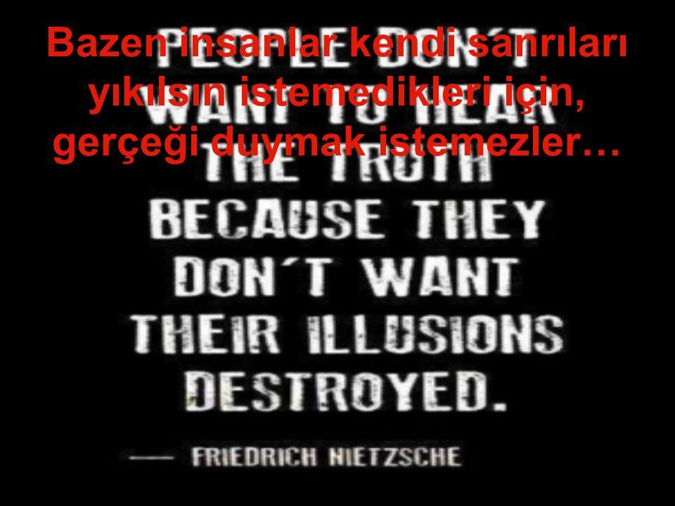 Bazen insanlar kendi sanrıları yıkılsın istemedikleri için, gerçeği duymak istemezler…