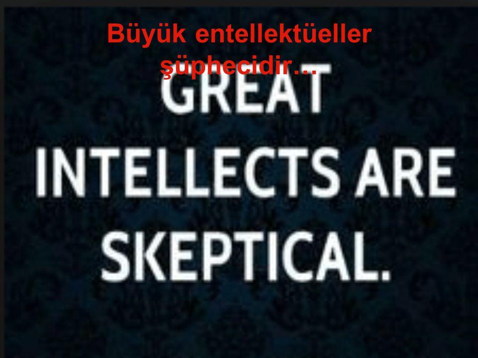 Büyük entellektüeller şüphecidir…