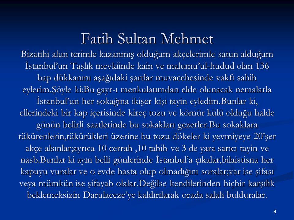 Fatih Sultan Mehmet Bizatihi alun terimle kazanmış olduğum akçelerimle satun alduğum İstanbul'un Taşlık mevkiinde kain ve malumu'ul-hudud olan 136 bap dükkanını aşağıdaki şartlar muvacehesinde vakfı sahih eylerim.Şöyle ki:Bu gayr-ı menkulatımdan elde olunacak nemalarla İstanbul'un her sokağına ikişer kişi tayin eyledim.Bunlar ki, ellerindeki bir kap içerisinde kireç tozu ve kömür külü olduğu halde günün belirli saatlerinde bu sokakları gezerler.Bu sokaklara tükürenlerin,tükürükleri üzerine bu tozu dökeler ki yevmiyeye 20'şer akçe alsınlar;ayrıca 10 cerrah ,10 tabib ve 3 de yara sarıcı tayin ve nasb.Bunlar ki ayın belli günlerinde İstanbul'a çıkalar,bilaistisna her kapuyu vuralar ve o evde hasta olup olmadığını soralar;var ise şifası veya mümkün ise şifayab olalar.Değilse kendilerinden hiçbir karşılık beklemeksizin Darulaceze'ye kaldırılarak orada salah bulduralar.