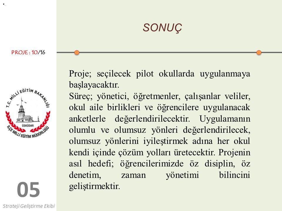 05 SONUÇ Proje; seçilecek pilot okullarda uygulanmaya başlayacaktır.