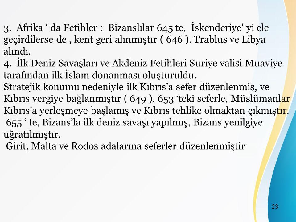 3. Afrika ' da Fetihler : Bizanslılar 645 te, İskenderiye' yi ele geçirdilerse de , kent geri alınmıştır ( 646 ). Trablus ve Libya alındı.