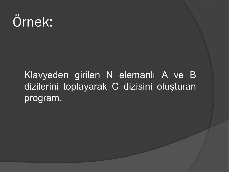 Örnek: Klavyeden girilen N elemanlı A ve B dizilerini toplayarak C dizisini oluşturan program.