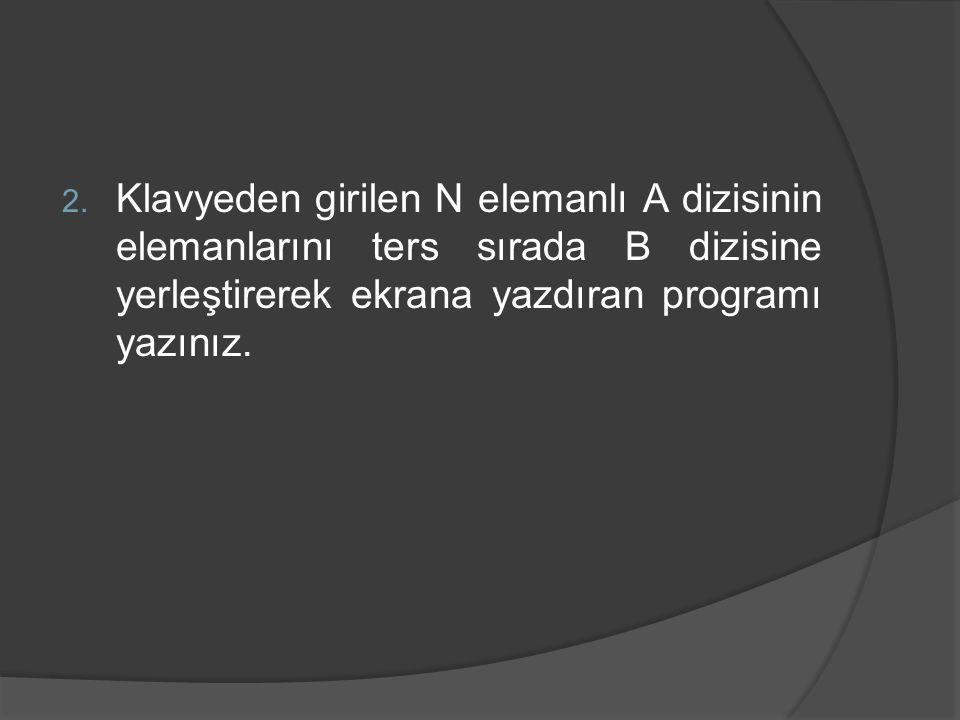 Klavyeden girilen N elemanlı A dizisinin elemanlarını ters sırada B dizisine yerleştirerek ekrana yazdıran programı yazınız.