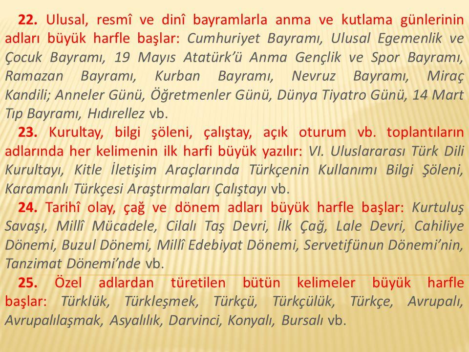 22. Ulusal, resmî ve dinî bayramlarla anma ve kutlama günlerinin adları büyük harfle başlar: Cumhuriyet Bayramı, Ulusal Egemenlik ve Çocuk Bayramı, 19 Mayıs Atatürk'ü Anma Gençlik ve Spor Bayramı, Ramazan Bayramı, Kurban Bayramı, Nevruz Bayramı, Miraç Kandili; Anneler Günü, Öğretmenler Günü, Dünya Tiyatro Günü, 14 Mart Tıp Bayramı, Hıdırellez vb.
