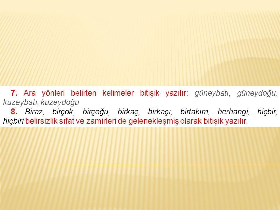 7. Ara yönleri belirten kelimeler bitişik yazılır: güneybatı, güneydoğu, kuzeybatı, kuzeydoğu